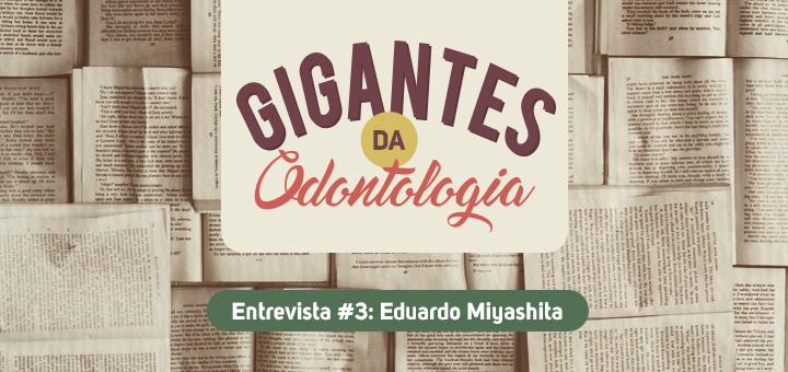 Gigantes da Odontologia entrevista: Eduardo Miyashita